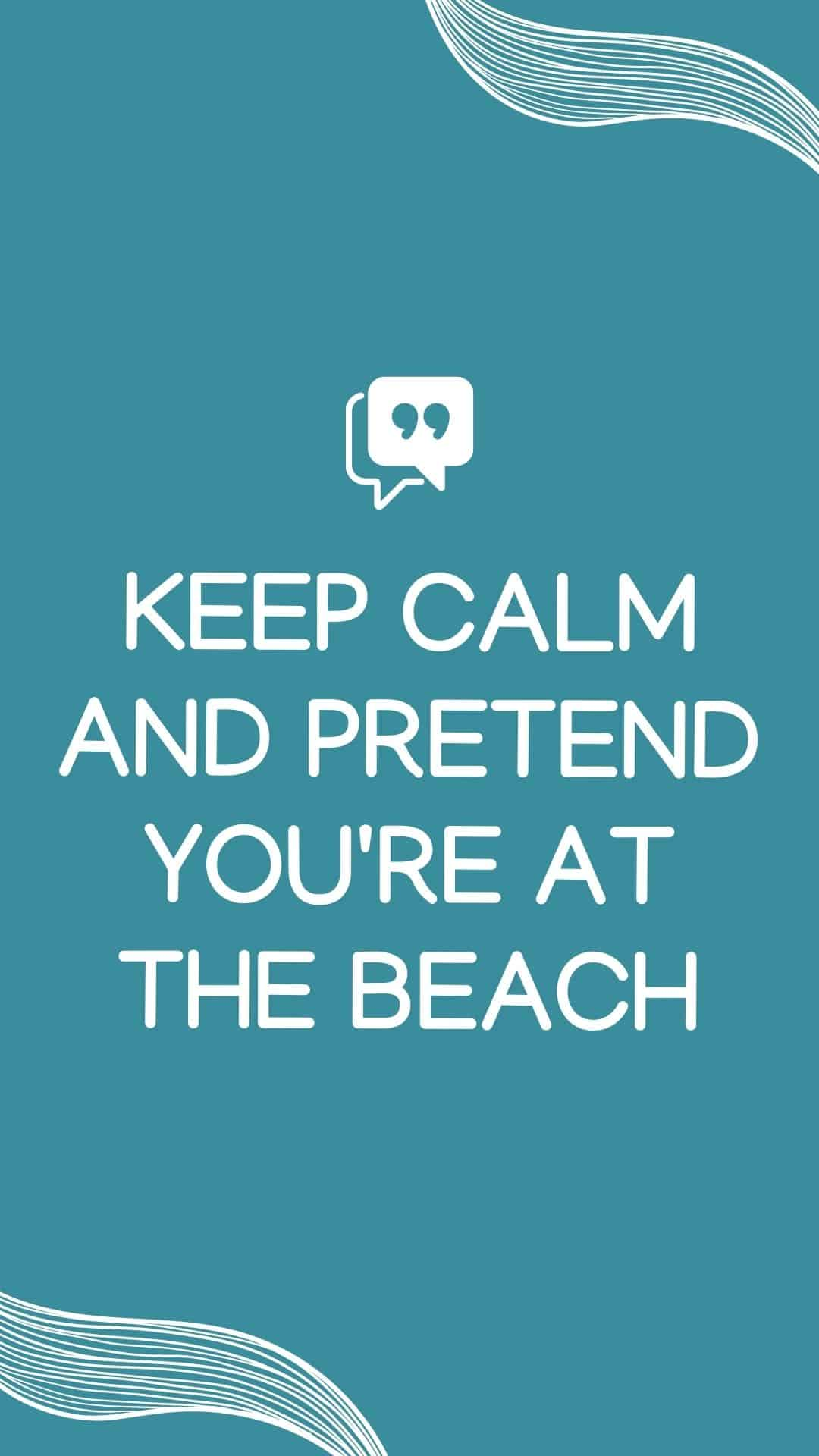 Keep calm and pretend you're at the beach!  Collection of beach life quotes